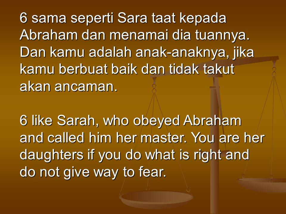 6 sama seperti Sara taat kepada Abraham dan menamai dia tuannya. Dan kamu adalah anak-anaknya, jika kamu berbuat baik dan tidak takut akan ancaman. 6