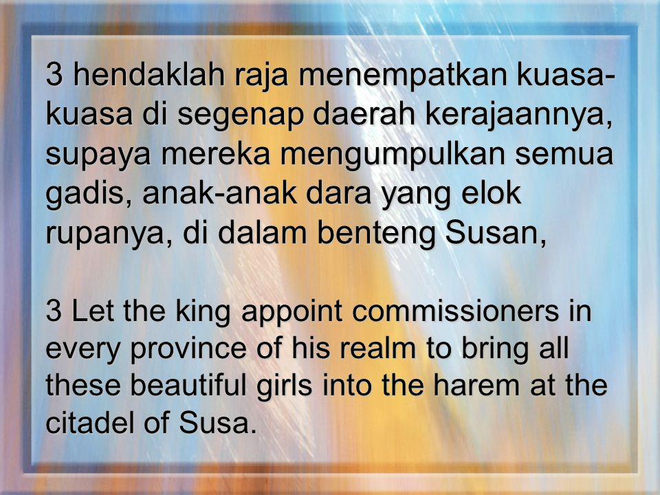 3 hendaklah raja menempatkan kuasa- kuasa di segenap daerah kerajaannya, supaya mereka mengumpulkan semua gadis, anak-anak dara yang elok rupanya, di