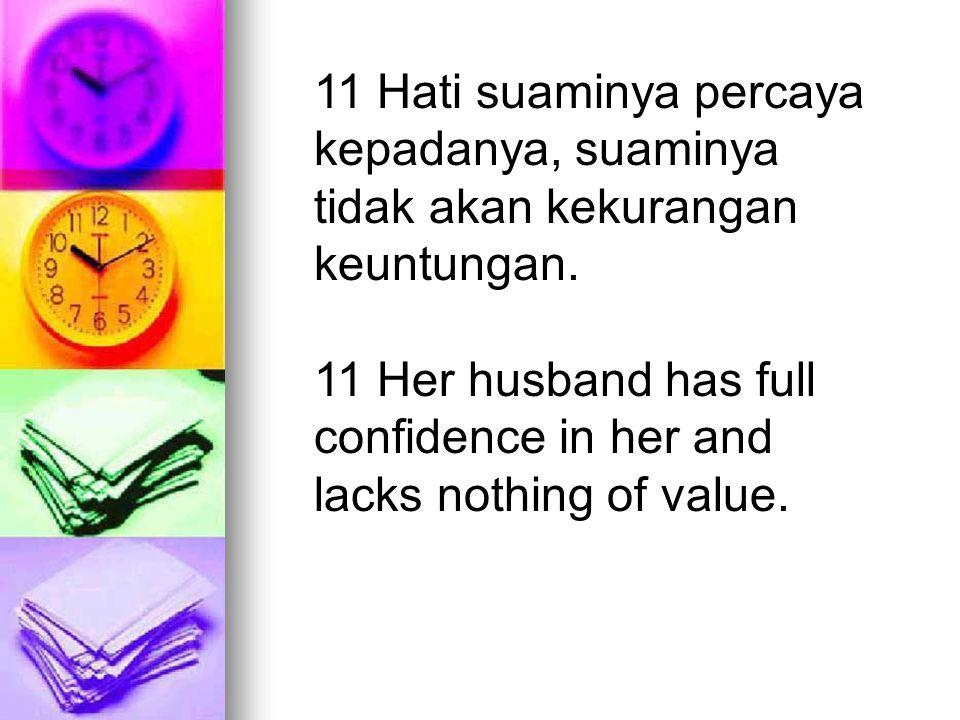 11 Hati suaminya percaya kepadanya, suaminya tidak akan kekurangan keuntungan. 11 Her husband has full confidence in her and lacks nothing of value.