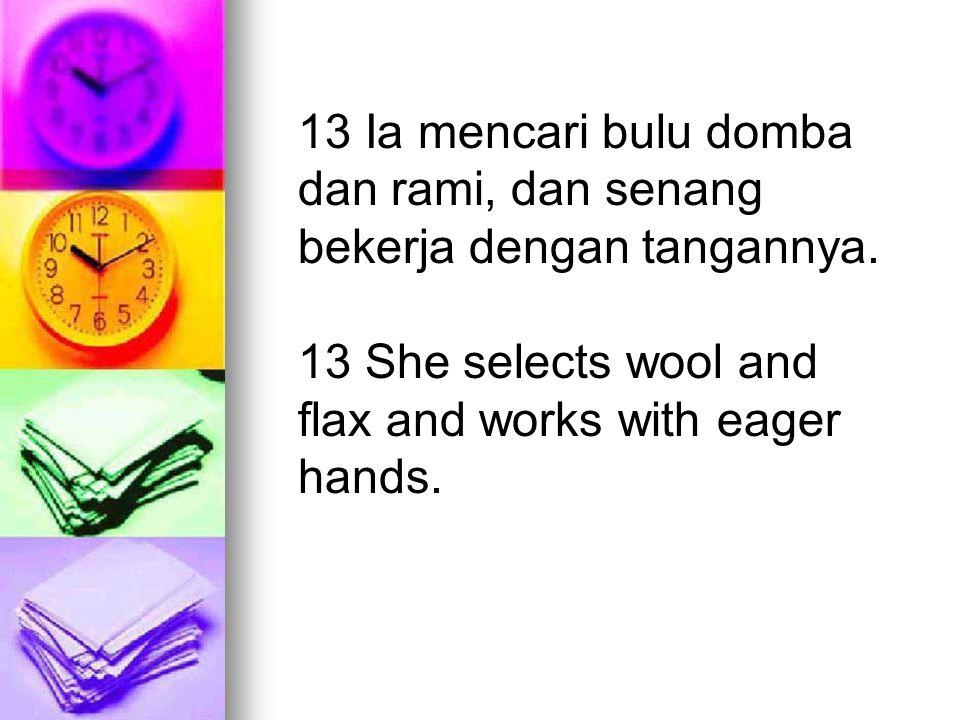 13 Ia mencari bulu domba dan rami, dan senang bekerja dengan tangannya. 13 She selects wool and flax and works with eager hands.