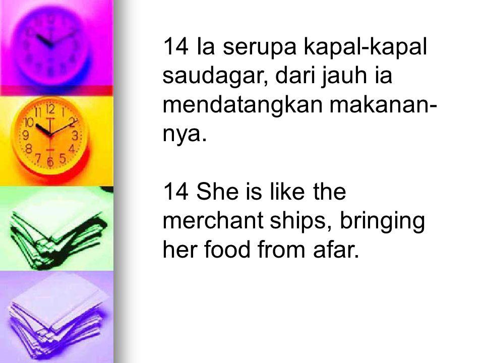 14 Ia serupa kapal-kapal saudagar, dari jauh ia mendatangkan makanan- nya. 14 She is like the merchant ships, bringing her food from afar.