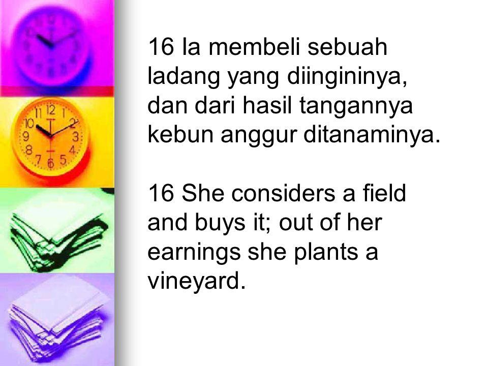 16 Ia membeli sebuah ladang yang diingininya, dan dari hasil tangannya kebun anggur ditanaminya. 16 She considers a field and buys it; out of her earn