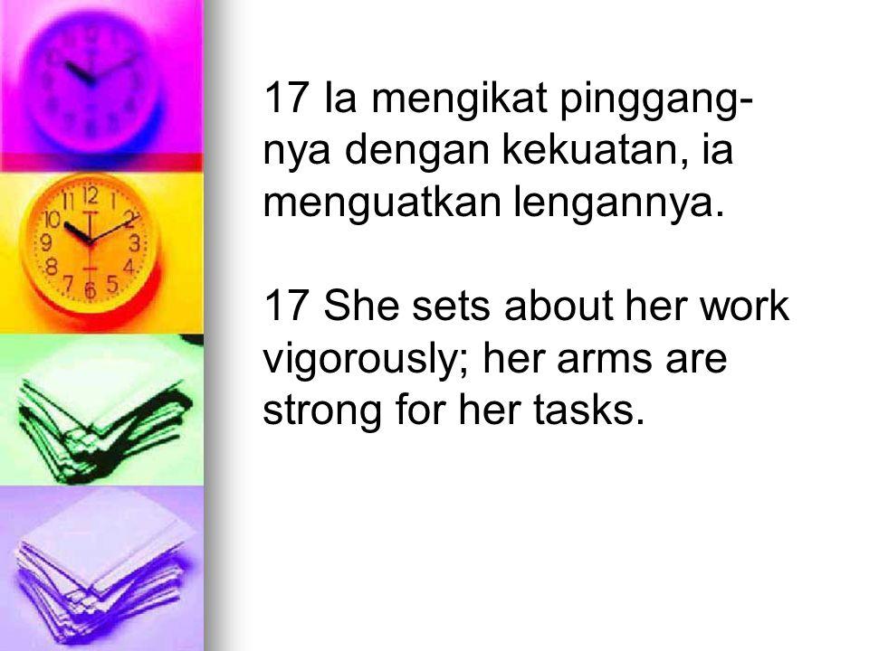 17 Ia mengikat pinggang- nya dengan kekuatan, ia menguatkan lengannya. 17 She sets about her work vigorously; her arms are strong for her tasks.