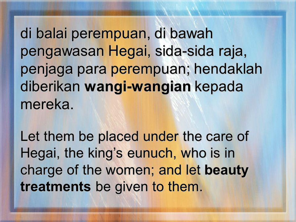 di balai perempuan, di bawah pengawasan Hegai, sida-sida raja, penjaga para perempuan; hendaklah diberikan wangi-wangian kepada mereka. Let them be pl