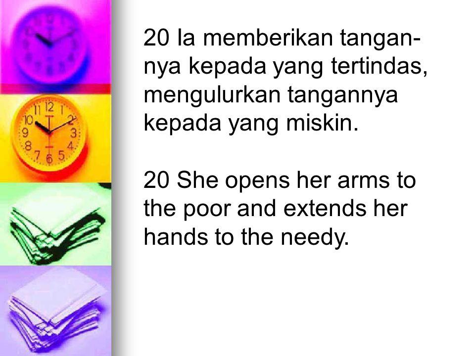 20 Ia memberikan tangan- nya kepada yang tertindas, mengulurkan tangannya kepada yang miskin. 20 She opens her arms to the poor and extends her hands