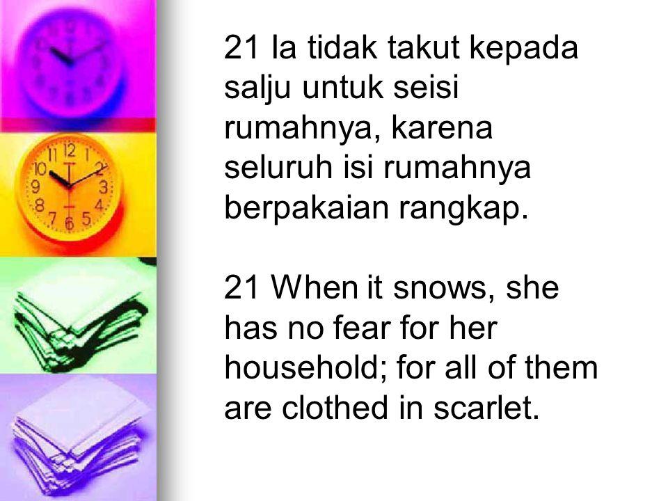 21 Ia tidak takut kepada salju untuk seisi rumahnya, karena seluruh isi rumahnya berpakaian rangkap. 21 When it snows, she has no fear for her househo