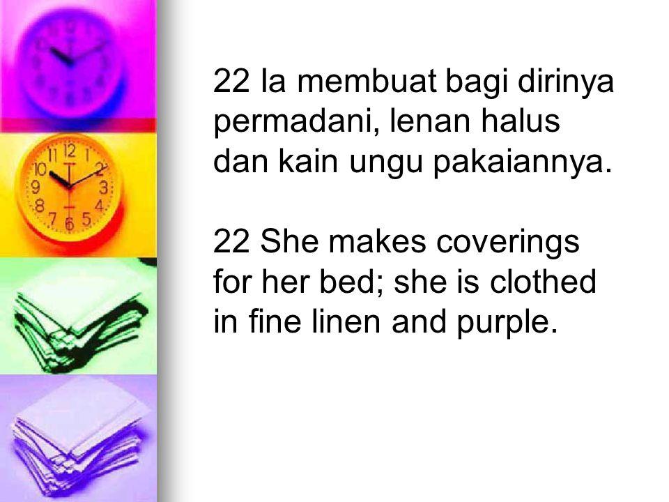 22 Ia membuat bagi dirinya permadani, lenan halus dan kain ungu pakaiannya. 22 She makes coverings for her bed; she is clothed in fine linen and purpl