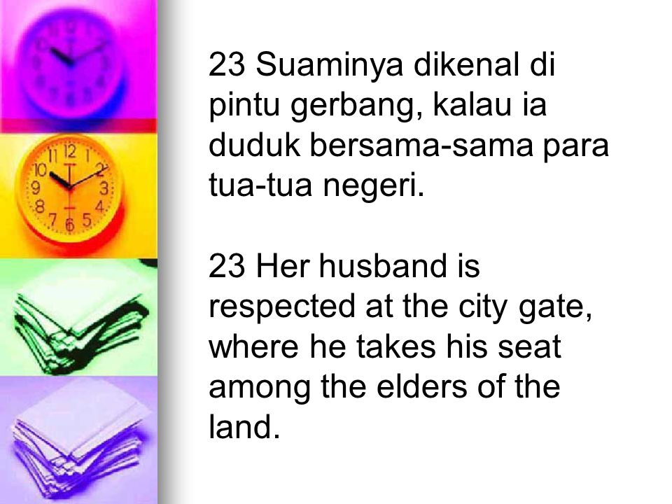 23 Suaminya dikenal di pintu gerbang, kalau ia duduk bersama-sama para tua-tua negeri. 23 Her husband is respected at the city gate, where he takes hi