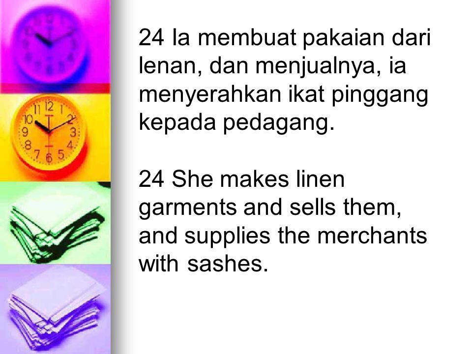 24 Ia membuat pakaian dari lenan, dan menjualnya, ia menyerahkan ikat pinggang kepada pedagang. 24 She makes linen garments and sells them, and suppli