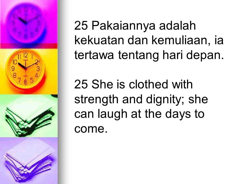 25 Pakaiannya adalah kekuatan dan kemuliaan, ia tertawa tentang hari depan. 25 She is clothed with strength and dignity; she can laugh at the days to