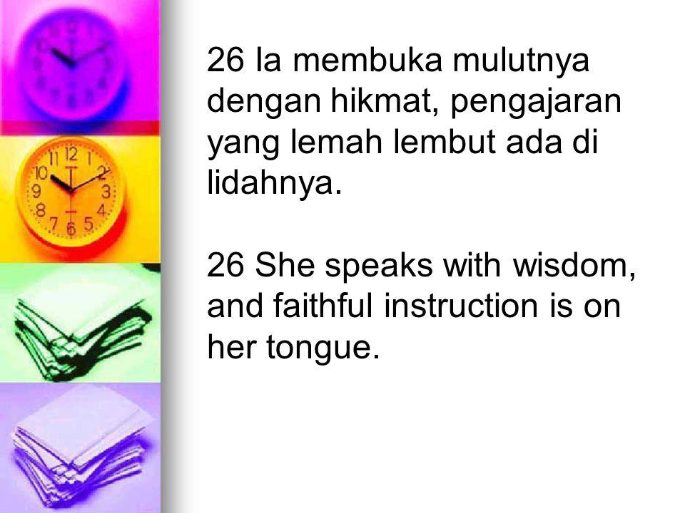 26 Ia membuka mulutnya dengan hikmat, pengajaran yang lemah lembut ada di lidahnya. 26 She speaks with wisdom, and faithful instruction is on her tong