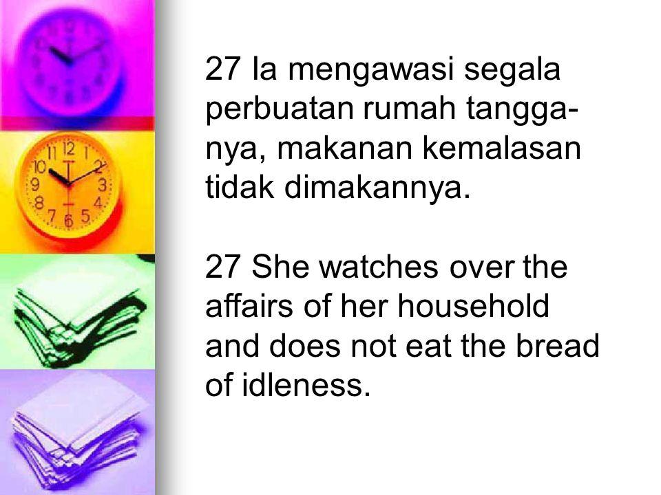 27 Ia mengawasi segala perbuatan rumah tangga- nya, makanan kemalasan tidak dimakannya. 27 She watches over the affairs of her household and does not