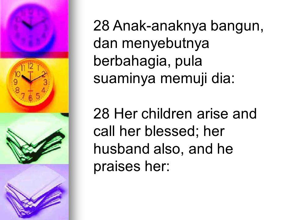 28 Anak-anaknya bangun, dan menyebutnya berbahagia, pula suaminya memuji dia: 28 Her children arise and call her blessed; her husband also, and he pra