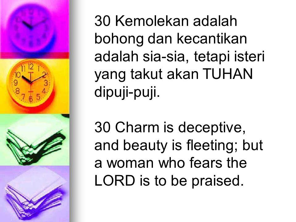 30 Kemolekan adalah bohong dan kecantikan adalah sia-sia, tetapi isteri yang takut akan TUHAN dipuji-puji. 30 Charm is deceptive, and beauty is fleeti
