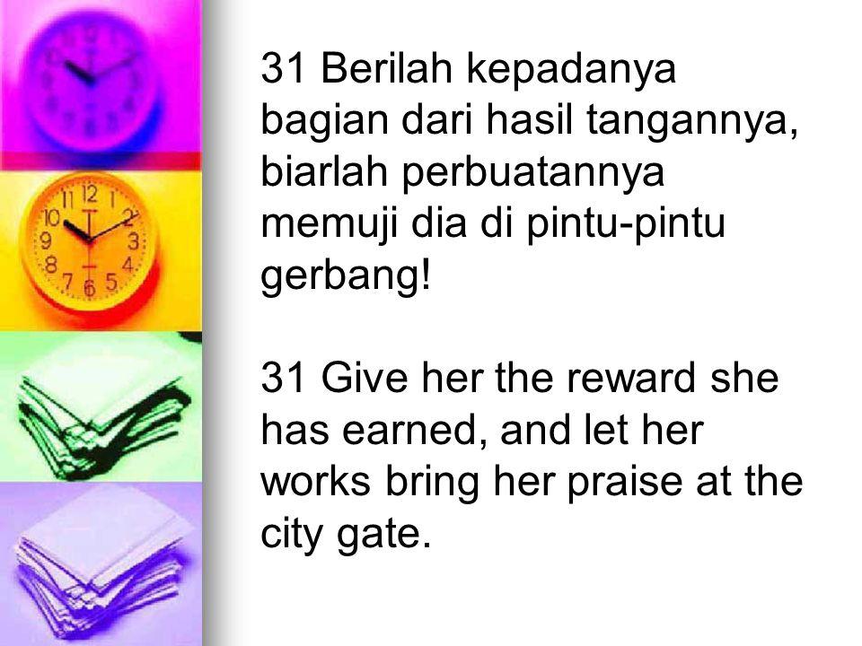 31 Berilah kepadanya bagian dari hasil tangannya, biarlah perbuatannya memuji dia di pintu-pintu gerbang! 31 Give her the reward she has earned, and l