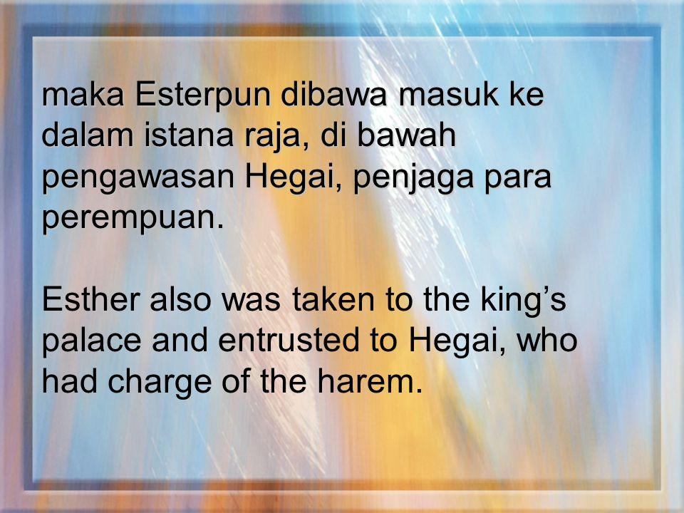 maka Esterpun dibawa masuk ke dalam istana raja, di bawah pengawasan Hegai, penjaga para perempuan. Esther also was taken to the king's palace and ent