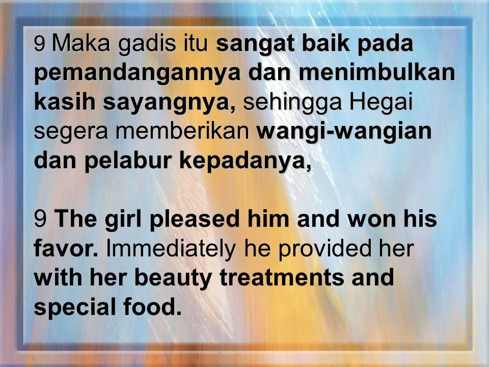 9 Maka gadis itu sangat baik pada pemandangannya dan menimbulkan kasih sayangnya, sehingga Hegai segera memberikan wangi-wangian dan pelabur kepadanya