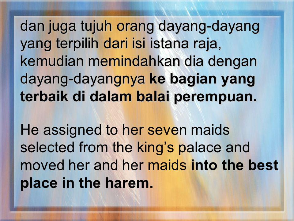 dan juga tujuh orang dayang-dayang yang terpilih dari isi istana raja, kemudian memindahkan dia dengan dayang-dayangnya ke bagian yang terbaik di dala