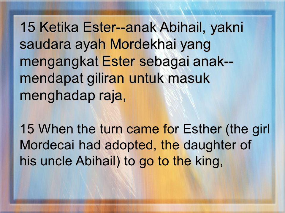 15 Ketika Ester--anak Abihail, yakni saudara ayah Mordekhai yang mengangkat Ester sebagai anak-- mendapat giliran untuk masuk menghadap raja, 15 When