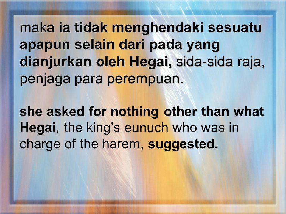 maka ia tidak menghendaki sesuatu apapun selain dari pada yang dianjurkan oleh Hegai, sida-sida raja, penjaga para perempuan. she asked for nothing ot