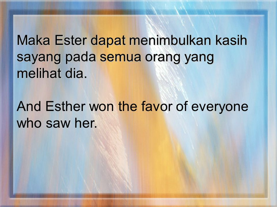 Maka Ester dapat menimbulkan kasih sayang pada semua orang yang melihat dia. And Esther won the favor of everyone who saw her.