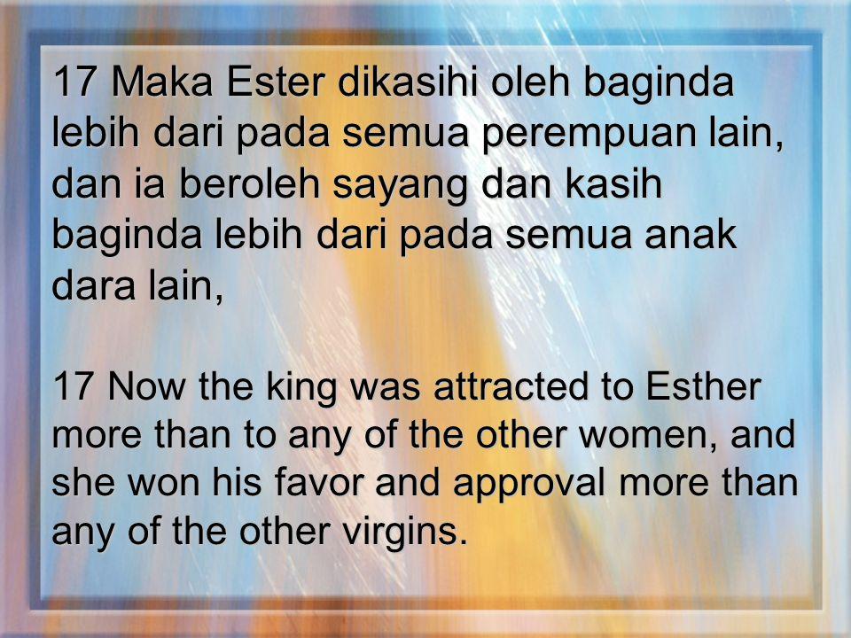 17 Maka Ester dikasihi oleh baginda lebih dari pada semua perempuan lain, dan ia beroleh sayang dan kasih baginda lebih dari pada semua anak dara lain