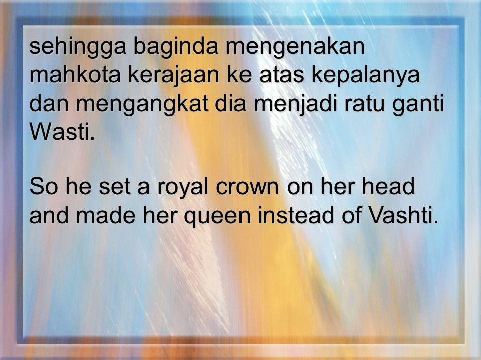 sehingga baginda mengenakan mahkota kerajaan ke atas kepalanya dan mengangkat dia menjadi ratu ganti Wasti. So he set a royal crown on her head and ma