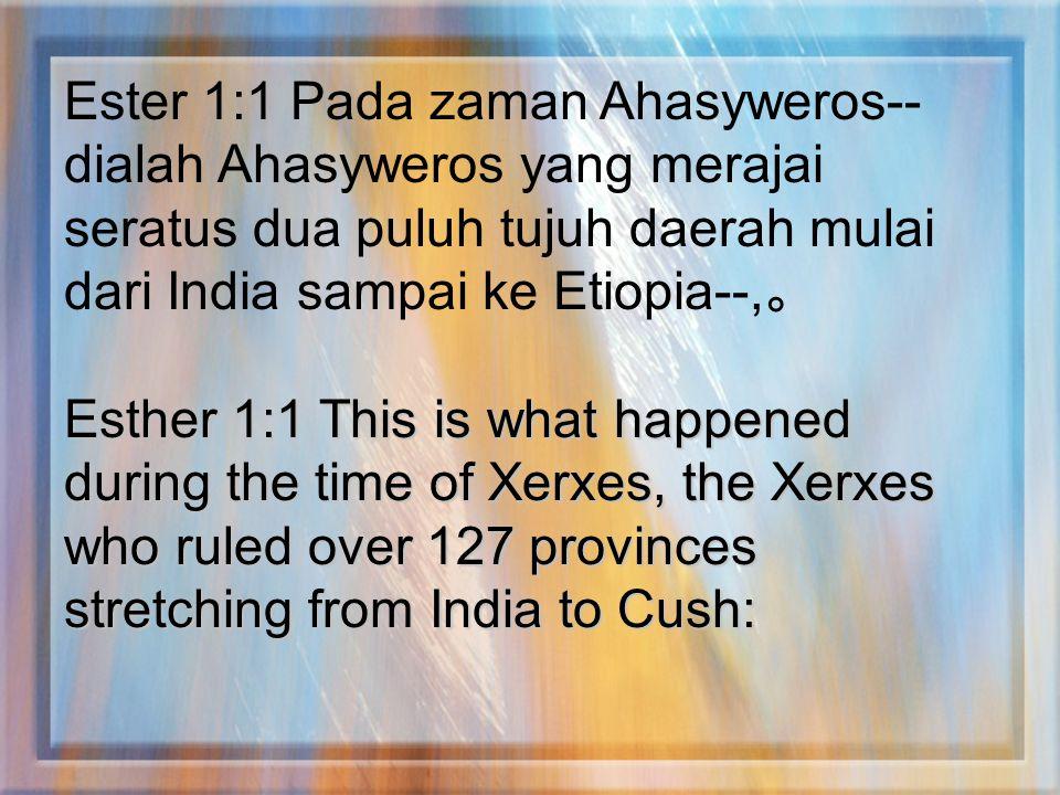 Ester 1:1 Pada zaman Ahasyweros-- dialah Ahasyweros yang merajai seratus dua puluh tujuh daerah mulai dari India sampai ke Etiopia--, 。 Esther 1:1 Thi