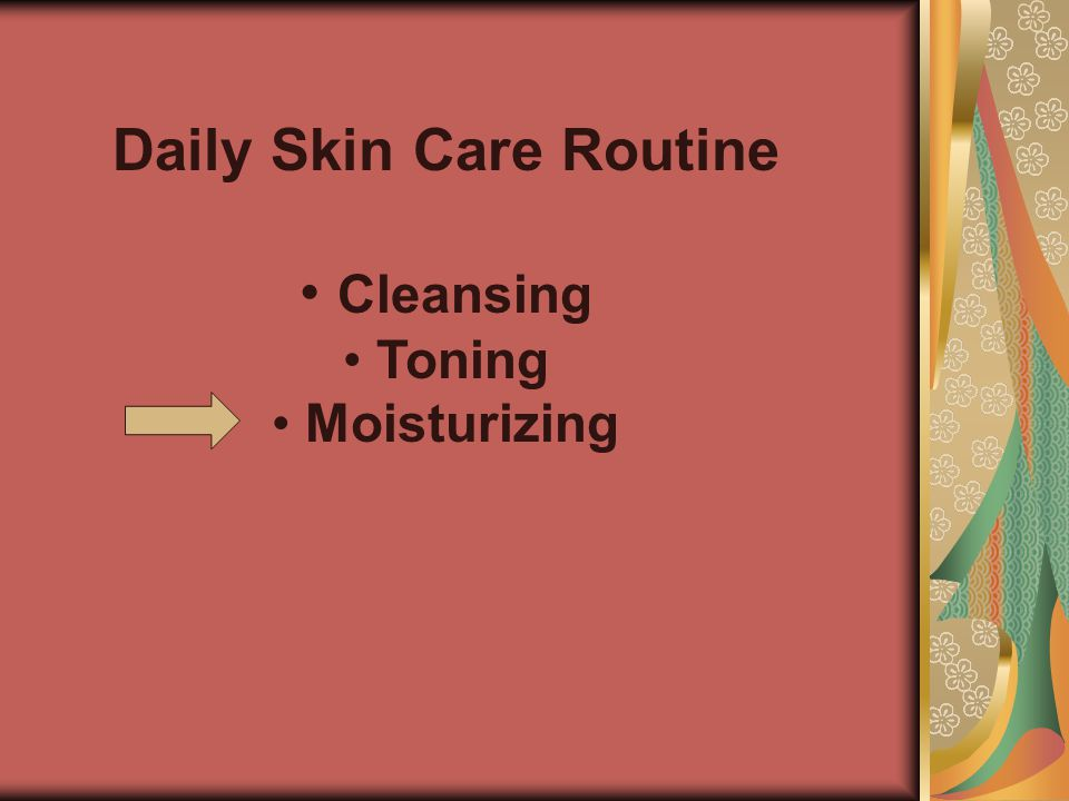 Daily Skin Care Routine • • Cleansing • • Toning • • Moisturizing