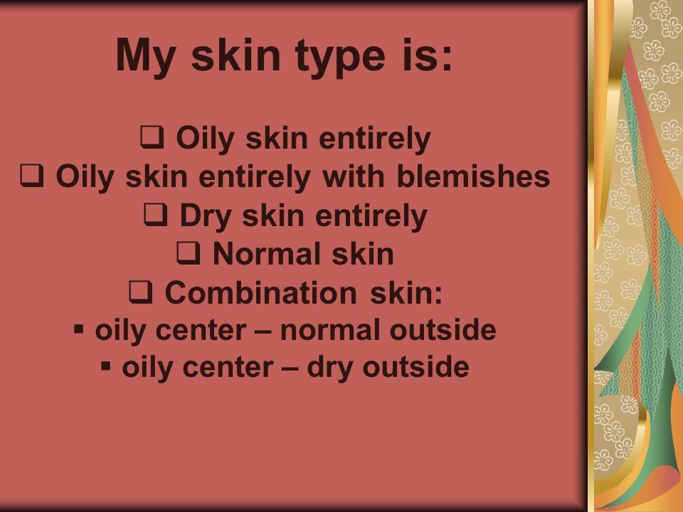 My skin type is:   Oily skin entirely   Oily skin entirely with blemishes   Dry skin entirely   Normal skin   Combination skin:   oily cen
