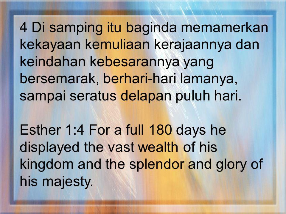 4 Di samping itu baginda memamerkan kekayaan kemuliaan kerajaannya dan keindahan kebesarannya yang bersemarak, berhari-hari lamanya, sampai seratus de