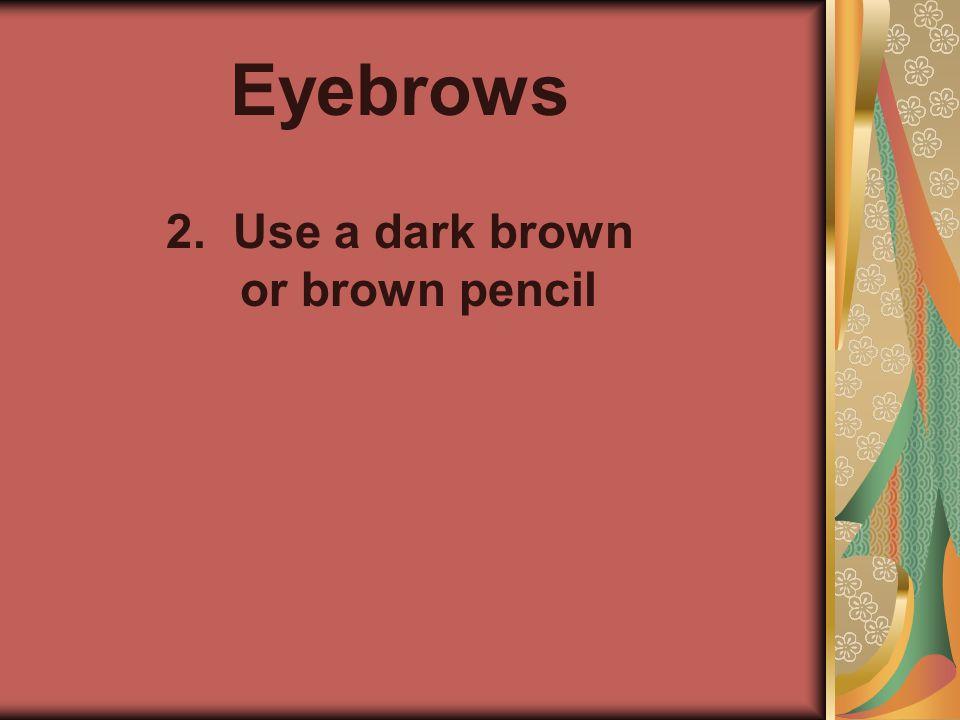 Eyebrows 2. Use a dark brown or brown pencil