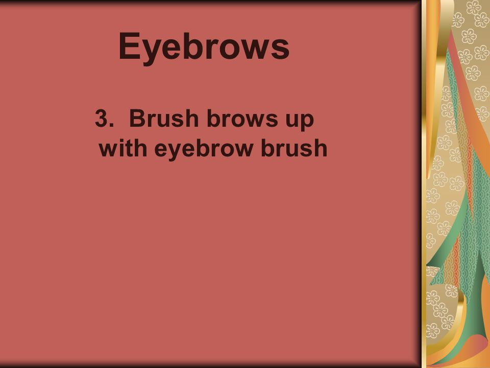 Eyebrows 3. Brush brows up with eyebrow brush