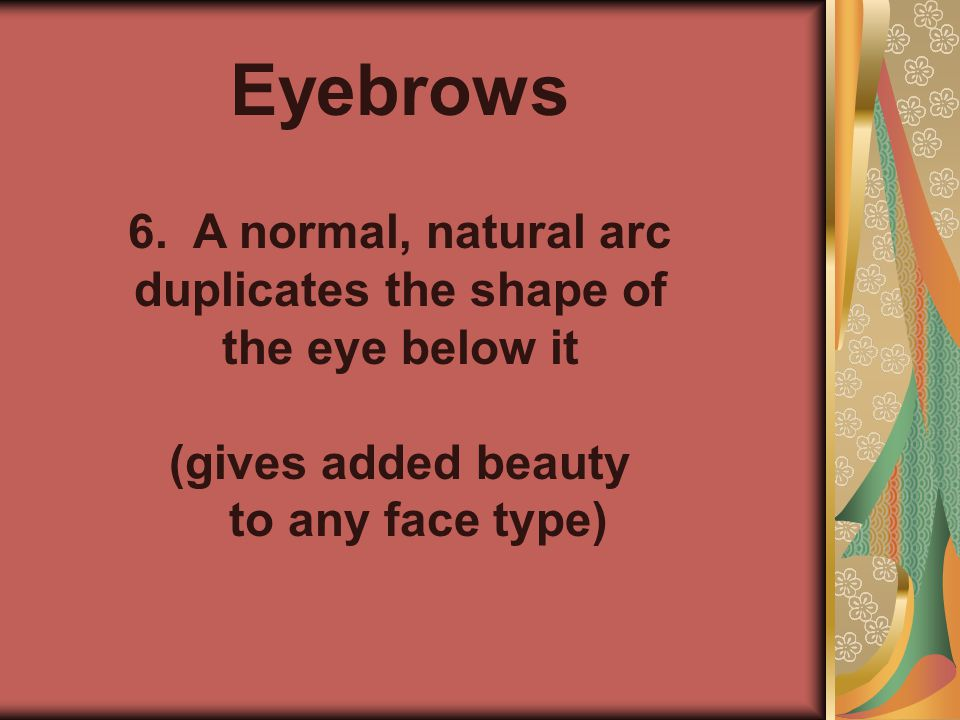 Eyebrows 6. A normal, natural arc duplicates the shape of the eye below it (gives added beauty to any face type)