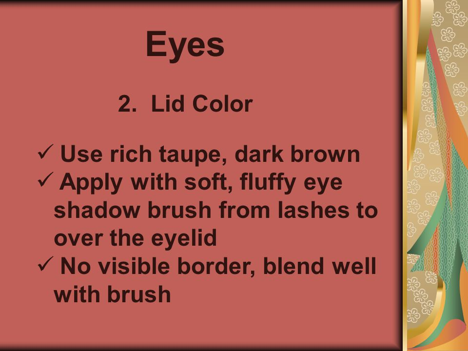 Eyes 2. Lid Color   Use rich taupe, dark brown   Apply with soft, fluffy eye shadow brush from lashes to over the eyelid   No visible border, bl