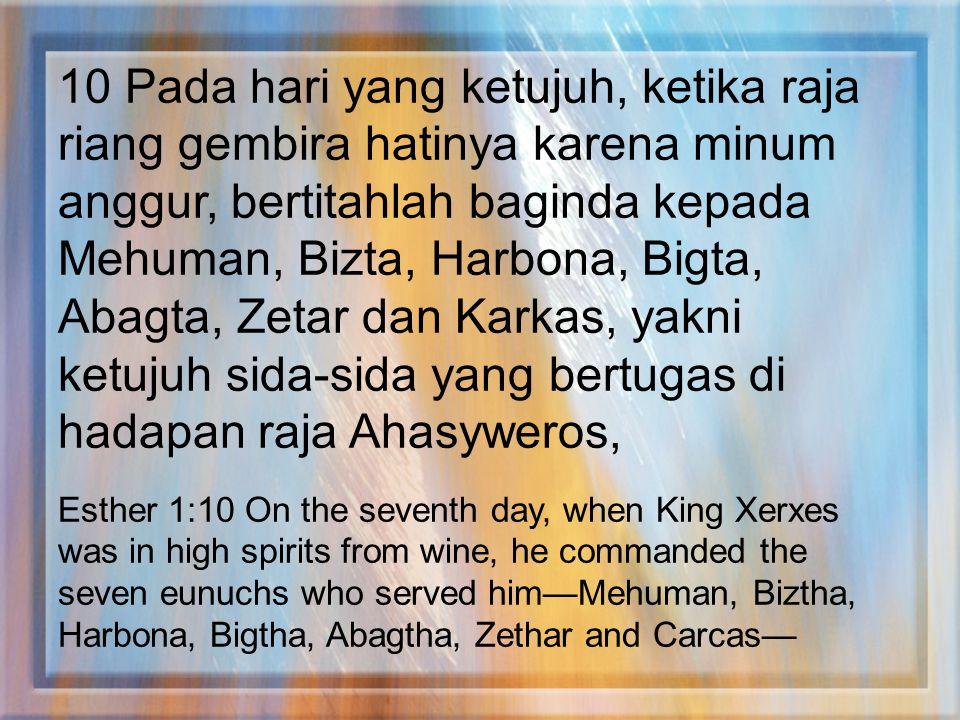 10 Pada hari yang ketujuh, ketika raja riang gembira hatinya karena minum anggur, bertitahlah baginda kepada Mehuman, Bizta, Harbona, Bigta, Abagta, Z