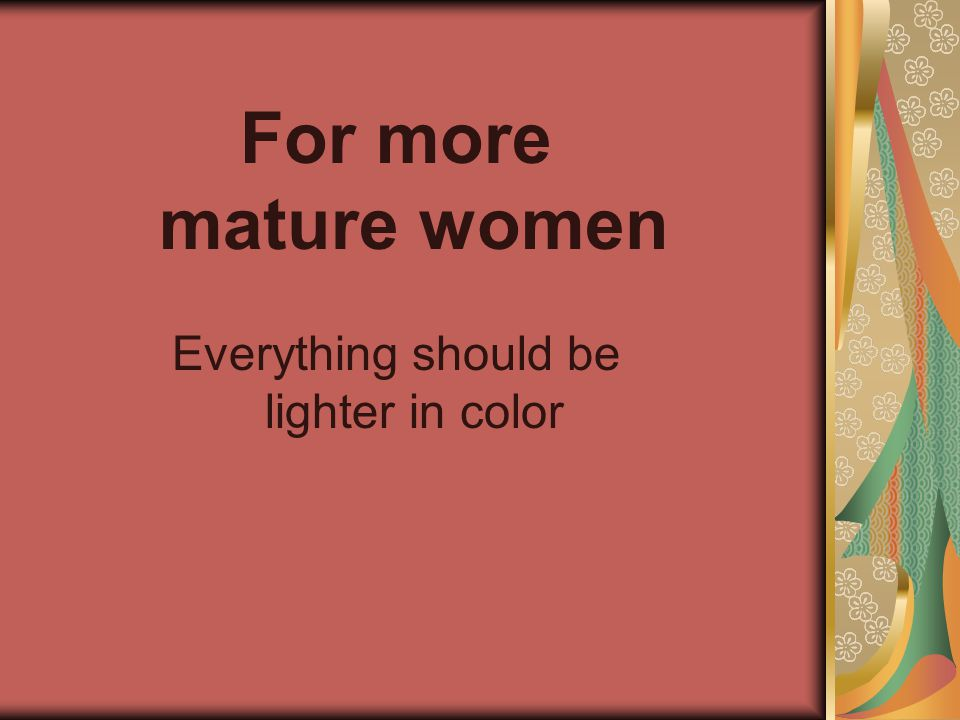 For more mature women Everything should be lighter in color
