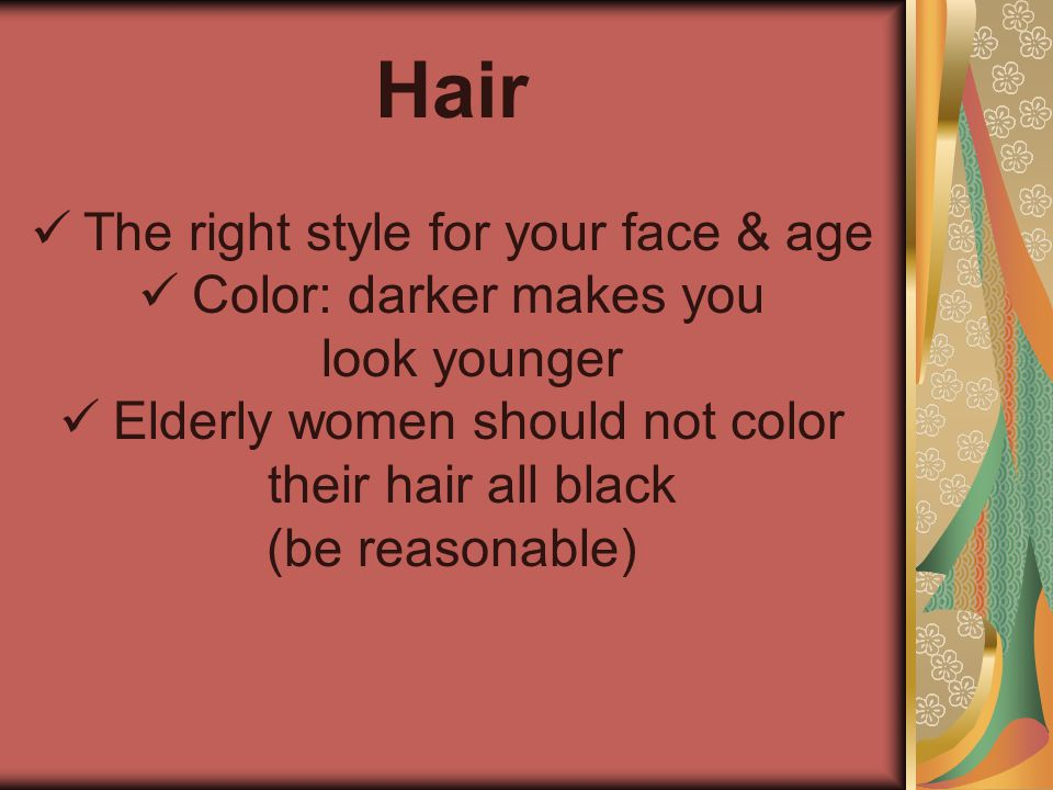 Hair   The right style for your face & age   Color: darker makes you look younger   Elderly women should not color their hair all black (be reas