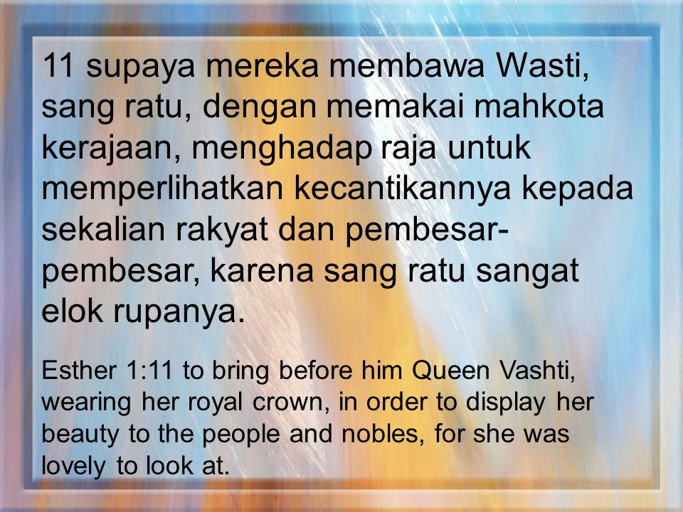 11 supaya mereka membawa Wasti, sang ratu, dengan memakai mahkota kerajaan, menghadap raja untuk memperlihatkan kecantikannya kepada sekalian rakyat d