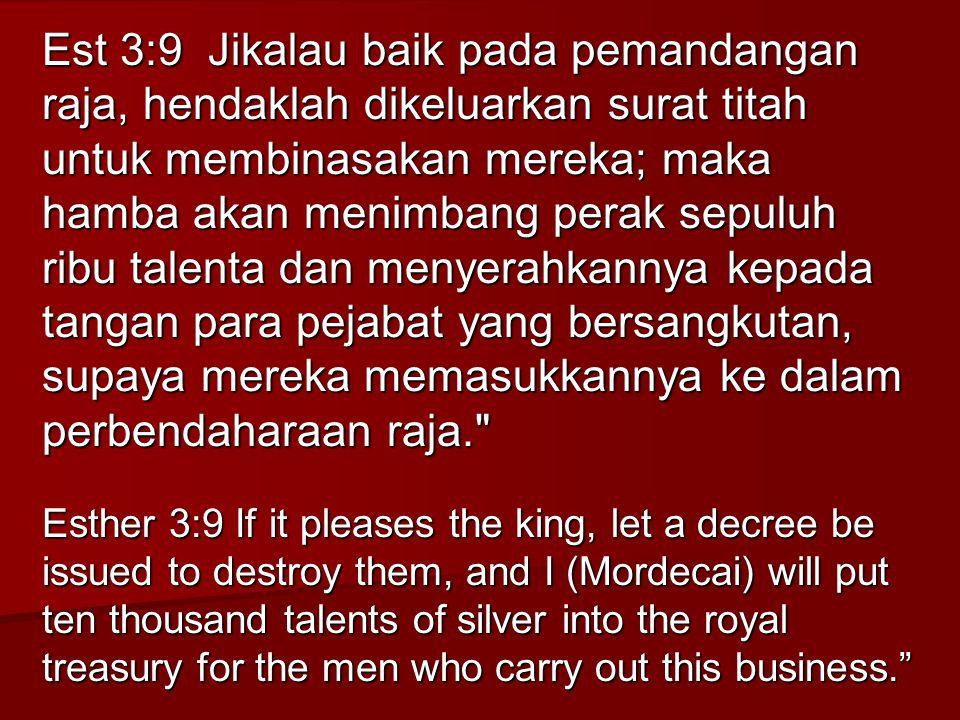 Est 3:9 Jikalau baik pada pemandangan raja, hendaklah dikeluarkan surat titah untuk membinasakan mereka; maka hamba akan menimbang perak sepuluh ribu
