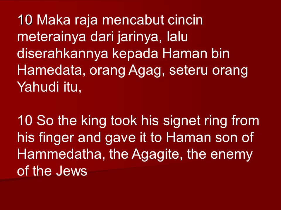 10 10 Maka raja mencabut cincin meterainya dari jarinya, lalu diserahkannya kepada Haman bin Hamedata, orang Agag, seteru orang Yahudi itu, 10 So the