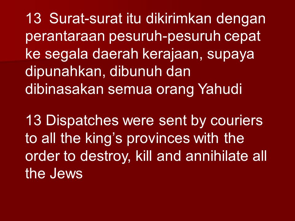 13 Surat-surat itu dikirimkan dengan perantaraan pesuruh-pesuruh cepat ke segala daerah kerajaan, supaya dipunahkan, dibunuh dan dibinasakan semua ora