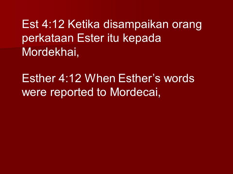 Est 4:12 Ketika disampaikan orang perkataan Ester itu kepada Mordekhai, Esther 4:12 When Esther's words were reported to Mordecai,