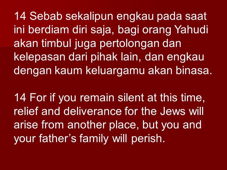 14 Sebab sekalipun engkau pada saat ini berdiam diri saja, bagi orang Yahudi akan timbul juga pertolongan dan kelepasan dari pihak lain, dan engkau de