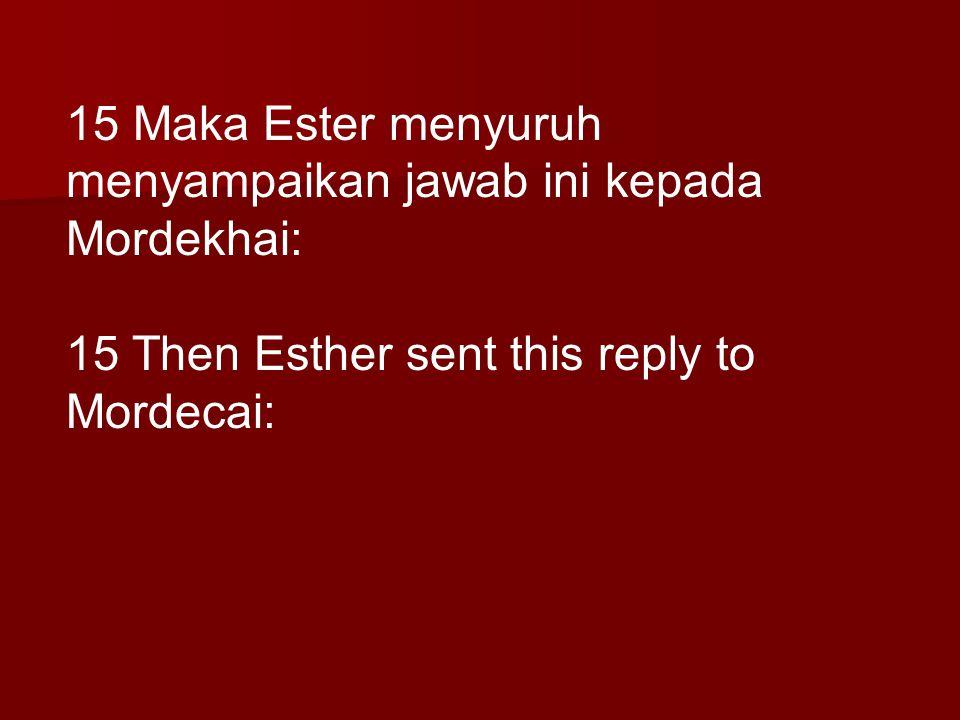 15 Maka Ester menyuruh menyampaikan jawab ini kepada Mordekhai: 15 Then Esther sent this reply to Mordecai:
