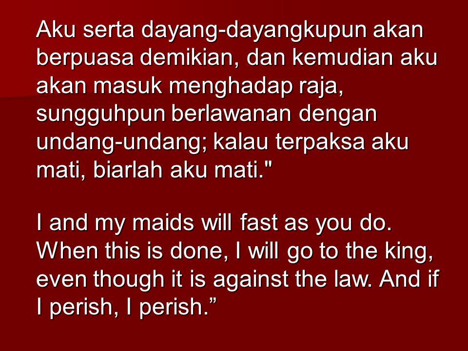 Aku serta dayang-dayangkupun akan berpuasa demikian, dan kemudian aku akan masuk menghadap raja, sungguhpun berlawanan dengan undang-undang; kalau ter