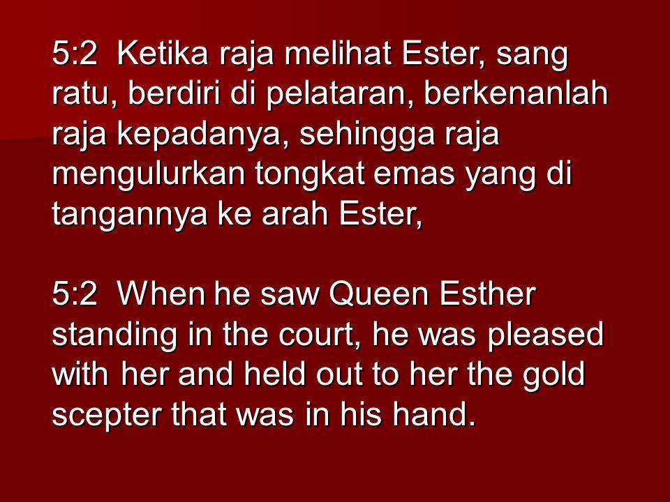 5:2 Ketika raja melihat Ester, sang ratu, berdiri di pelataran, berkenanlah raja kepadanya, sehingga raja mengulurkan tongkat emas yang di tangannya k