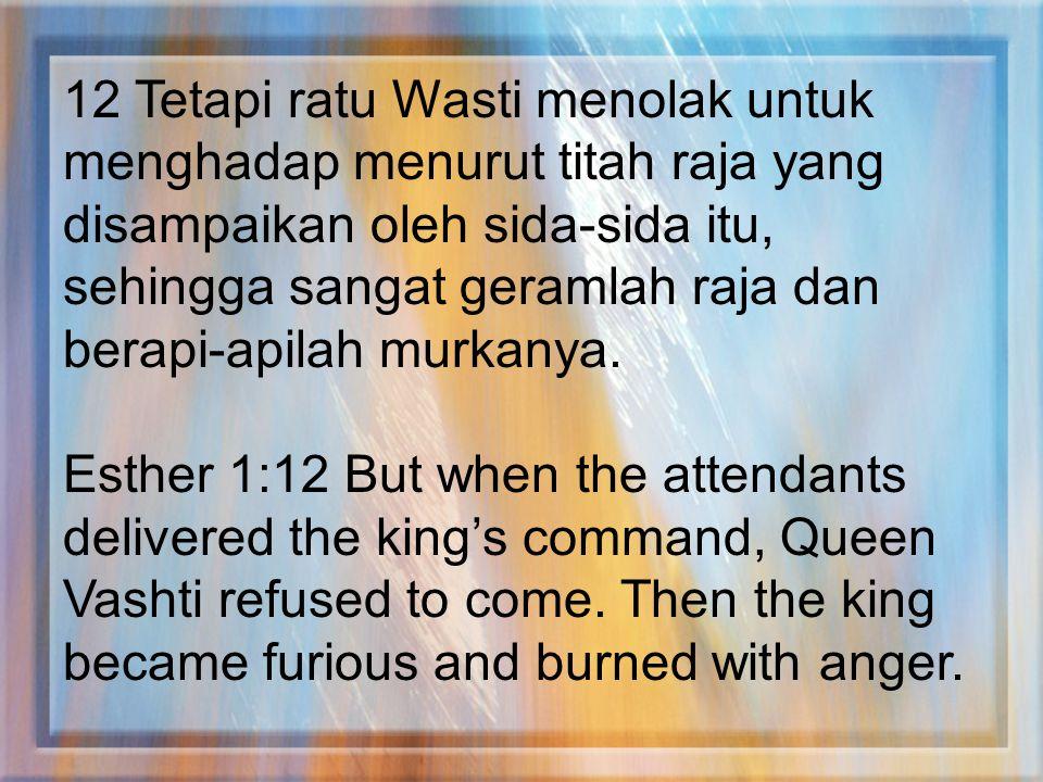 12 Tetapi ratu Wasti menolak untuk menghadap menurut titah raja yang disampaikan oleh sida-sida itu, sehingga sangat geramlah raja dan berapi-apilah m