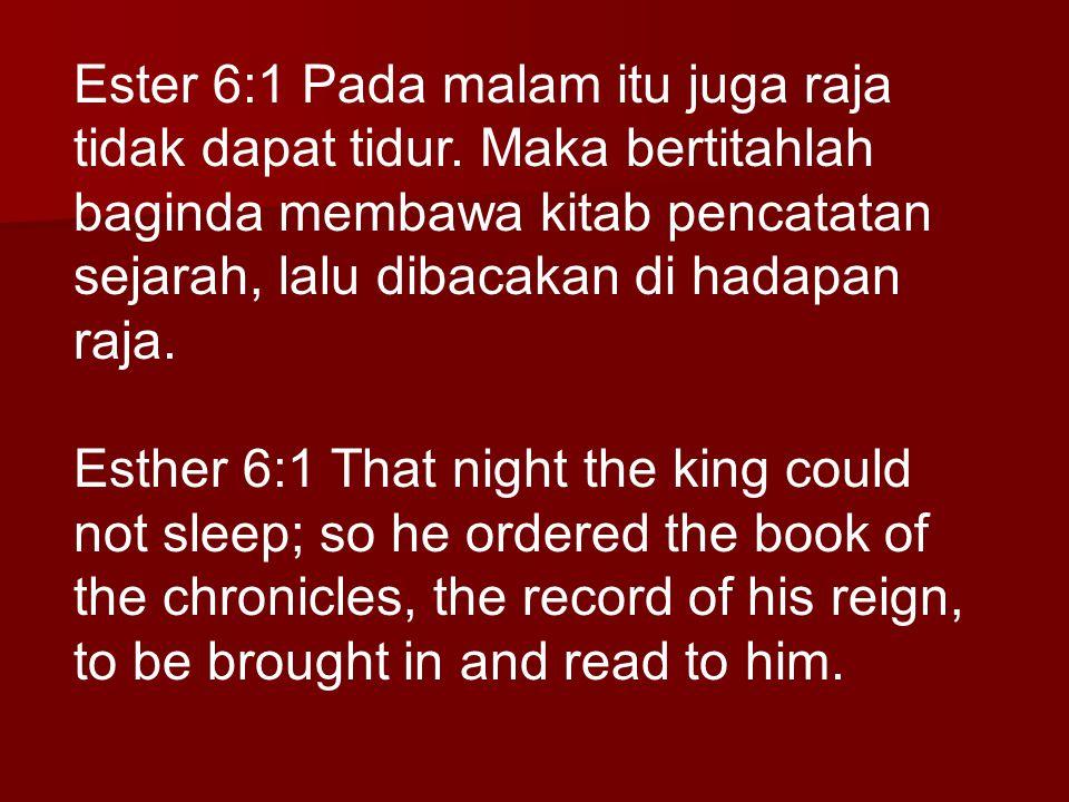 Ester 6:1 Pada malam itu juga raja tidak dapat tidur. Maka bertitahlah baginda membawa kitab pencatatan sejarah, lalu dibacakan di hadapan raja. Esthe