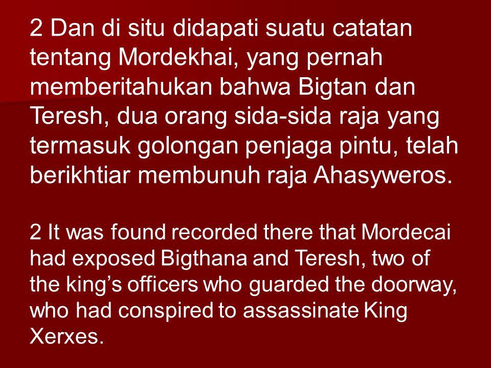 2 Dan di situ didapati suatu catatan tentang Mordekhai, yang pernah memberitahukan bahwa Bigtan dan Teresh, dua orang sida-sida raja yang termasuk gol